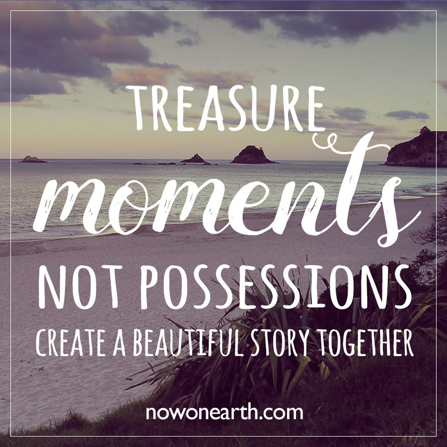 Treasure Moments Not Possessions