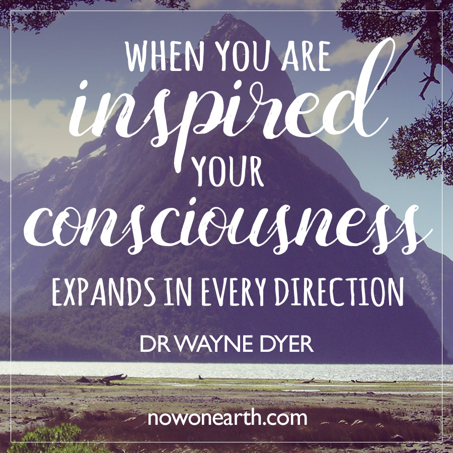 When you are inspired your consciousness expands in every direction
